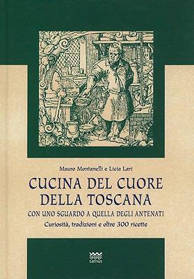 Cucina del Cuore Della Toscana: Con Uno Sguardo A Quella Degli Antenati: Curiosita, Tradizioni E Oltre 300 Ricette
