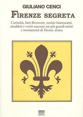Firenze Segreta: Curiosita, Fatti Divertenti, Notizie Interessanti, Aneddoti E Verita Nascoste Sui Piu Grandi Artisti E Monumenti Di Fi 9788856300147