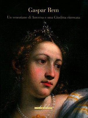 Gaspar Rem: Un Veneziano Di Anversa E una Giuditta Ritrovata 9788859607625