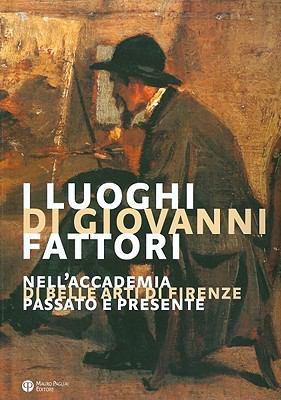 I Luoghi Di Giovanni Fattori: Nell'accademia Di Belle Arti Di Firenze. Passato E Presente 9788856400359