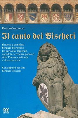 Il Canto Dei Bischeri: Il Nuovo E Completo Struscio Fiorentino Tra Curiosita, Leggende, Aneddoti E Credenze Popolari Della Firenze Medievale 9788856300321