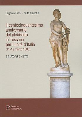 Il Centocinquantesimo Anniversario del Plebiscito In Toscana Per L'Unita D'Italia (11-12 Marzo 1860): La Storia E L'Arte 9788859607427