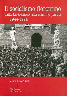 Il Socialismo Fiorentino: Dalla Liberazione Alla Crisi Dei Partiti (1944-1994) 9788859603436