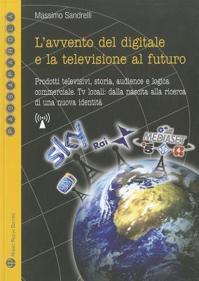 L'Avvento del Digitale E La Televisione Al Futuro: Prodotti Televisivi, Storia, Audience E Logica Commerciale. TV Locali: Dalla Nascita Alla Ricerca D 9788856401523