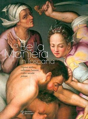 La Bella Maniera in Toscana: Dipinti Dalla Collezione Luzzetti E Altre Raccolte Private 9788859603948