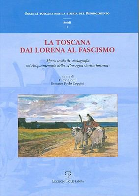 La Toscana Dai Lorena Al Fascismo: Mezzo Secolo Di Storiografia Nel Cinquantenario Della Rassegna Storica Toscana 9788859605591