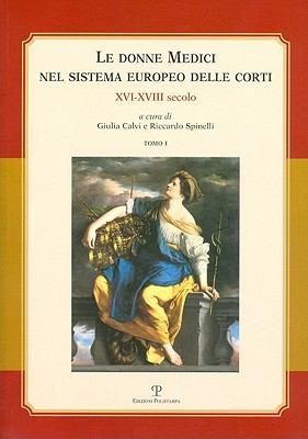 Le Donne Medici Nel Sistema Europeo Delle Corti: XVI-XVIII Secolo. Atti del Convegno Internazionale (Firenze - San Domenico Di Fiesole, 6-8 Ottobre 20