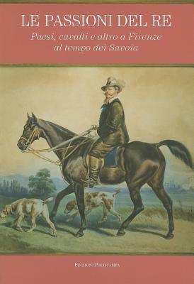 Le Passioni del Re: Paesi, Cavalli E Altro a Firenze Al Tempo Dei Savoia 9788859610007