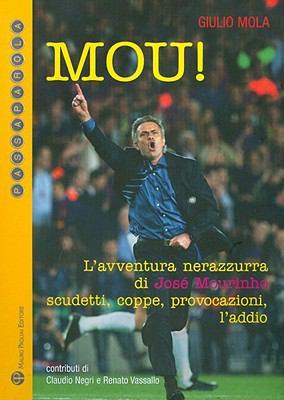 Mou!: L'Avventura Nerazzurra Di Jose Mourinho Scudetti, Coppe, Provocazioni, L'Addio 9788856401172