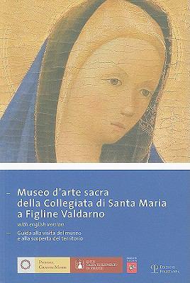 Museo D'Arte Sacra Della Collegiata Di Santa Maria A Figline Valdarno: Guida Alla Visita del Museo E Alla Scoperta del Territorio 9788859602040