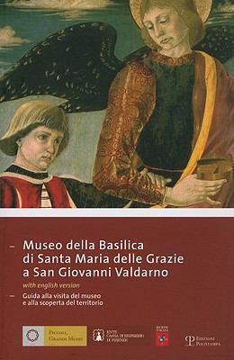 Museo Della Basilica Di Santa Maria Delle Grazie A San Giovanni Valdarno: Guida Alla Visita del Museo E Alla Scoperta del Territorio 9788859602019