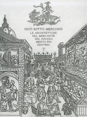 Nati Sotto Mercurio: Le Architetture del Mercante Nel Rinascimento Fiorentino 9788859609483