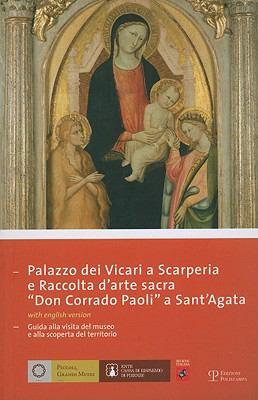 Palazzo Dei Vicari A Scarperia E Raccolta Darte Sacra 'Don Corrado Paoli' A Sant'agata: Guida Alla Visita del Museo E Alla Scoperta del Territorio 9788859603696