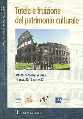 Tutela E Fruizione del Patrimonio Culturale: Atti del Convegno Di Studi (Firenze, 15-16 Aprile 2011)