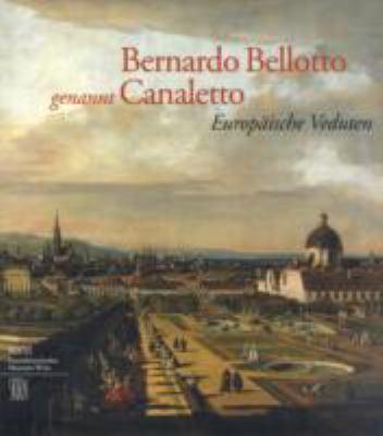 Bernardo Bellotto, Genannt Canaletto: Europeaische Veduten : Eine Ausstellung Des Kunsthistorischen Museums Wien, 16. Mearz Bis 19. Juni 2005 9788876242618