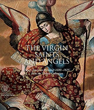 The Virgin, Saints, and Angels: South American Paintings 1600-1825 from the Thoma Collection 9788876246135