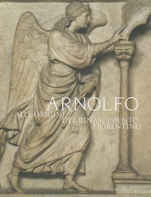 Arnolfo: Alle Origini del Rinascimento Fiorentino 9788883049996