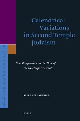Calendrical Variations in Second Temple Judaism: New Perspectives on the Date of the Last Supper Debate 9789004169630