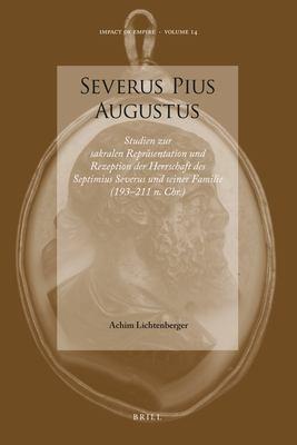 Severus Pius Augustus: Studien Zur Sakralen Repr Sentation Und Rezeption Der Herrschaft Des Septimius Severus Und Seiner Familie (193 211 N. 9789004201927