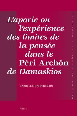 L'Aporie Ou L'Experience Des Limites de La Pensee Dans Le Peri Archon de Damaskios 9789004207325