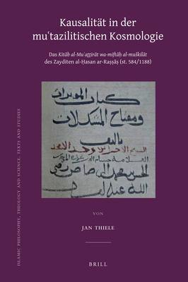 Kausalit T in Der Mu'tazilitischen Kosmologie: Das Kit B Al-Mu'aththir T Wa-Mift Al-Mu Kil T Des Zayditen Al- Asan AR-Ra (St. 584/1188) 9789004207479