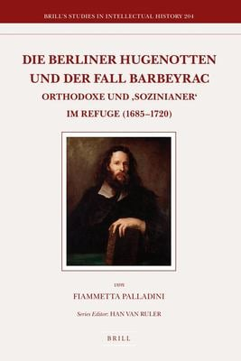 Die Berliner Hugenotten und der Fall Barbeyrac: Orthodoxe und Sozinianer Im Refuge (1685-1720) 9789004209473