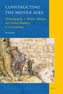 Constructing the Middle Ages: Historiography, Collective Memory and Nation-Building in Luxembourg 9789004210677
