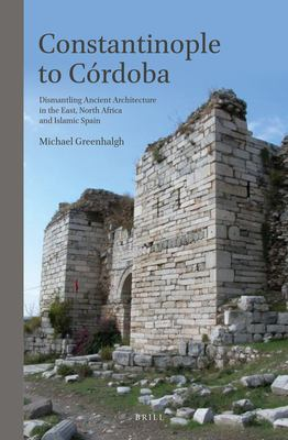 Constantinople to C Rdoba: Dismantling Ancient Architecture in the East, North Africa and Islamic Spain 9789004212466