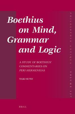 "Boethius on Mind, Grammar and Logic: A Study of Boethius' Commentaries on ""Peri Hermeneias"""
