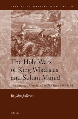 The Holy Wars of King Wladislas and Sultan Murad: The Ottoman-Christian Conflict from 1438-1444