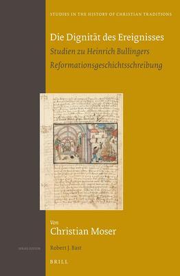 Die Dignit T Des Ereignisses: Studien Zu Heinrich Bullingers Reformationsgeschichtsschreibung 9789004229785