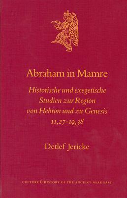 Abraham in Mamre: Historische Und Exegetische Studien Zur Region Von Hebron Und Zu Genesis 11,27-19,38 9789004129399