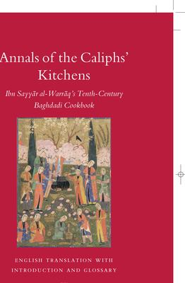 Annals of the Caliphs' Kitchens: Ibn Sayyar Al-Warraq's Tenth-Century Baghdadi Cookbook 9789004158672