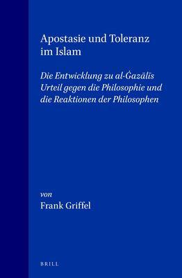 Apostasie Und Toleranz Im Islam: Die Entwicklung Zu Al-Gazalis Urteil Gegen Die Philosophie Und Die Reaktionen Der Philosophen 9789004115668