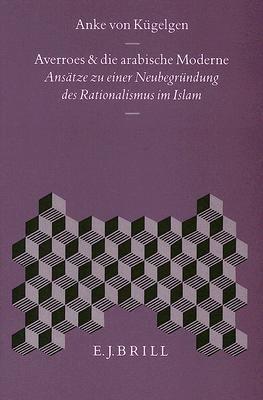 Averroes Und Die Arabische Moderne: Ansdtze Zu Einer Neubegr]ndung Des Rationalismus Im Islam 9789004099555