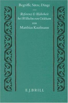 Begriffe, Satze, Dinge: Referenz Und Wahrheit Bei Wilhelm Von Ockham 9789004098893