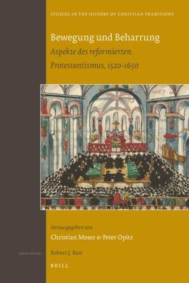 Bewegung Und Beharrung: Aspekte Des Reformierten Protestantismus, 1520-1650 9789004178069