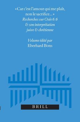 Car C'Est L'Amour Qui Me Plait, Non Le Sacrifice...: Recherches Sur Osee 6:6 Et Son Interpretation Juive Et Chretienne 9789004136779