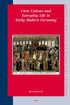 Civic Culture and Everyday Life in Early Modern Germany - Roeck, Bernd