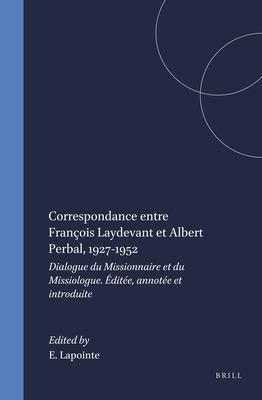 Correspondance Entre Francois Laydevant Et Albert Perbal, 1927-1952: Dialogue Du Missionnaire Et Du Missiologue 9789004101715