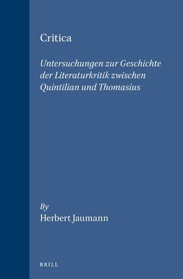 Critica: Untersuchungen Zur Geschichte Der Literaturkritik Zwischen Quintilian Und Thomasius 9789004102767