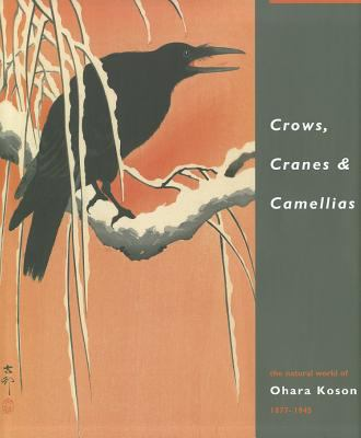 Crows, Cranes & Camellias: The Natural World of Ohara Koson 1877-1945 9789004181069
