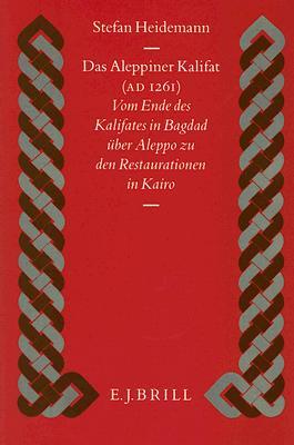 Das Aleppiner Kalifat (A.D. 1261): Vom Ende Des Kalifates In Bagdad Uber Aleppo Zu Den Restaurationen In Kairo 9789004100312