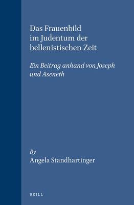 Das Frauenbild Im Judentum der Hellenistischen Zeit: Ein Beitrag Anhand Von Joseph Und Aseneth 9789004103504