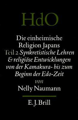 Die Einheimische Religion Japans; Teil 2: Synkretistische Lehren Und Religiose Entwicklungen Von Der Kamakura- Bis Zum Beginn Der EDO-Zeit 9789004101784