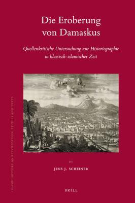 Die Eroberung Von Damaskus: Quellenkritische Untersuchung Zur Historiographie In Klassisch-Islamischer Zeit 9789004176843