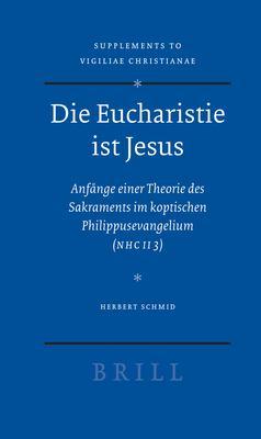 Die Eucharistie Ist Jesus: Anfange Einer Theorie Des Sakraments Im Koptischen Philippusevangelium (Nhc II 3) 9789004160965