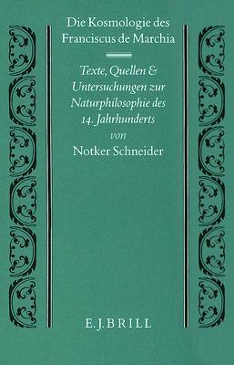 Die Kosmologie Des Franciscus de Marchia: Texte, Quellen Und Untersuchungen Zur Naturphilosophie Des 14. Jahrhunderts 9789004092808