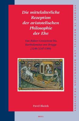 Die Mittelalterliche Rezeption der Aristotelischen Philosophie der Ehe: Von Robert Grosseteste bis Bartholomaus von Brugge (1246/1247-1309) 9789004154131
