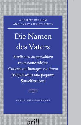 Die Namen des Vaters: Studien zu ausgewahlten neutestamentlichen Gottesbezeichnungen vor ihrem fruhjudischen und paganen Sprachhorizont 9789004158122